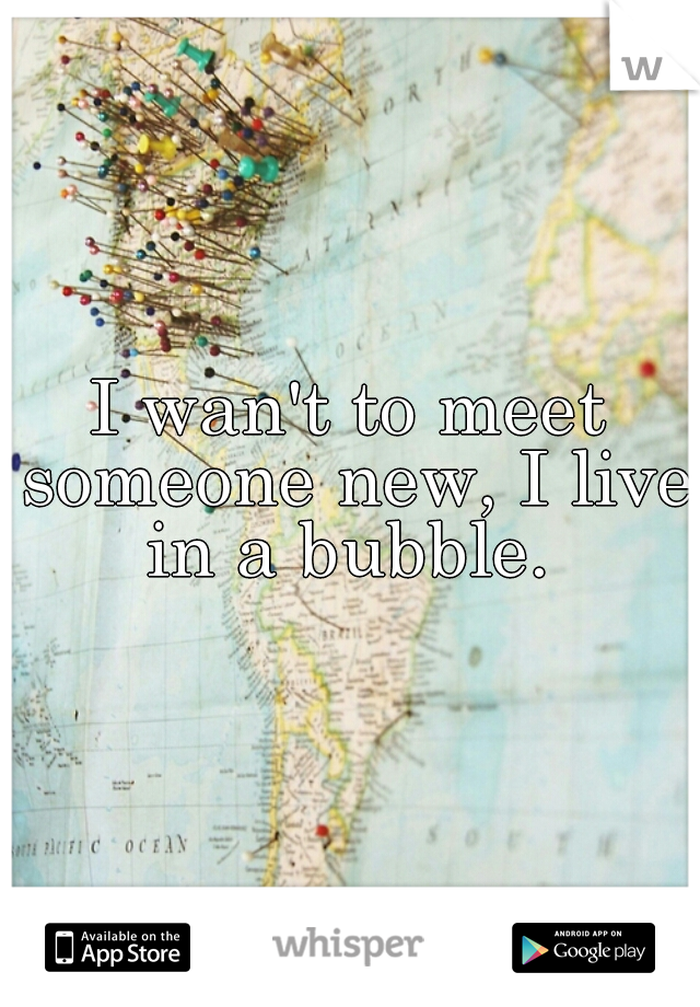 I wan't to meet someone new, I live in a bubble.