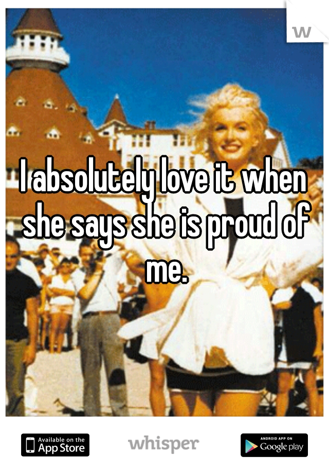 I absolutely love it when she says she is proud of me.