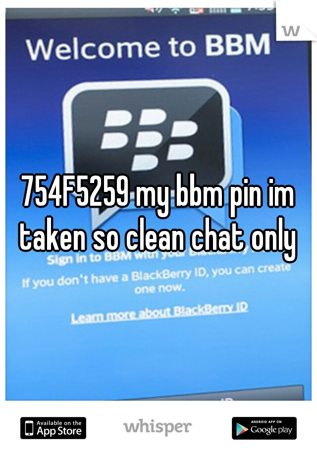 754F5259 my bbm pin im taken so clean chat only
