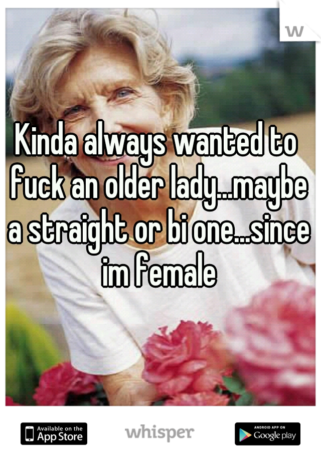Kinda always wanted to fuck an older lady...maybe a straight or bi one...since im female