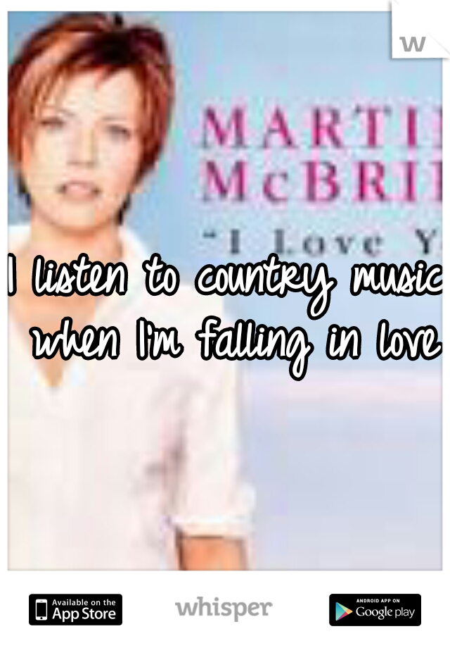 I listen to country music when I'm falling in love