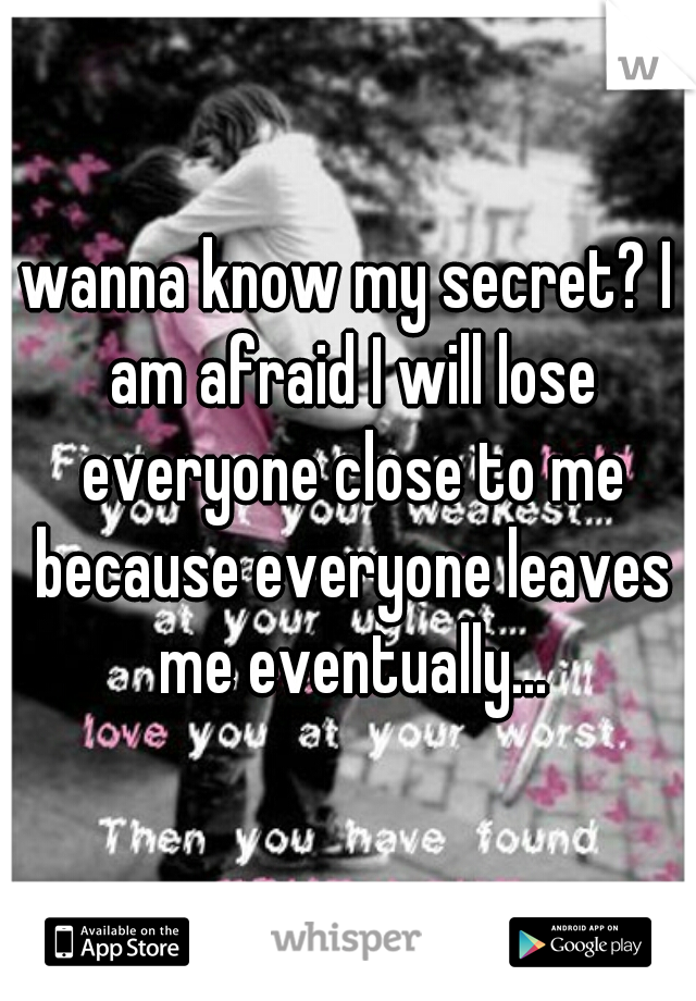 wanna know my secret? I am afraid I will lose everyone close to me because everyone leaves me eventually...