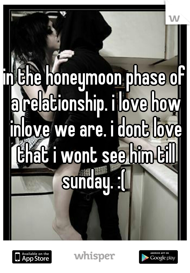 in the honeymoon phase of a relationship. i love how inlove we are. i dont love that i wont see him till sunday. :(