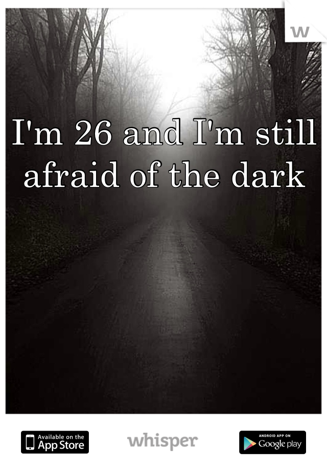 I'm 26 and I'm still afraid of the dark