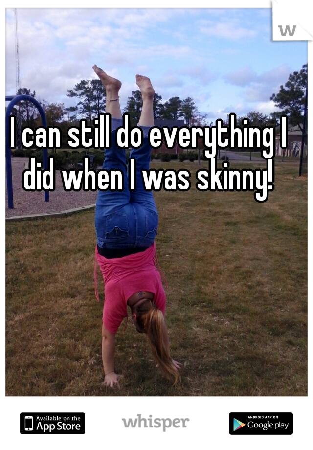 I can still do everything I did when I was skinny!