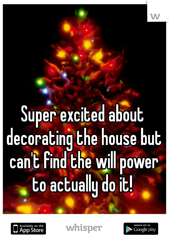 Super excited about decorating the house but can't find the will power to actually do it!