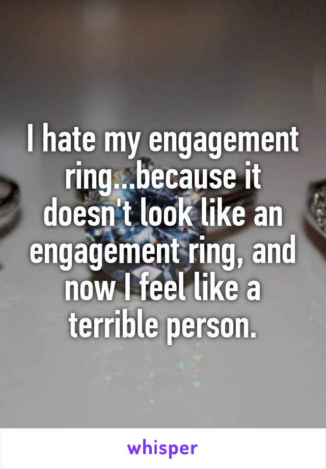 I hate my engagement ring...because it doesn't look like an engagement ring, and now I feel like a terrible person.
