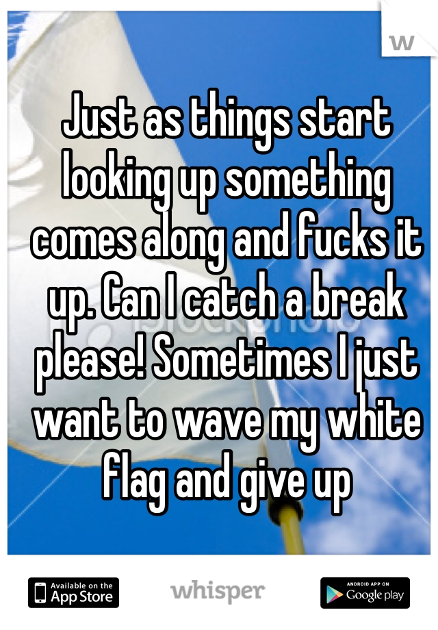 Just as things start looking up something comes along and fucks it up. Can I catch a break please! Sometimes I just want to wave my white flag and give up