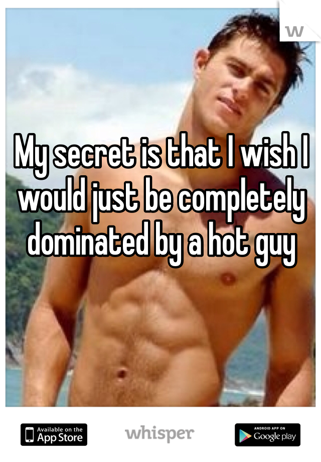My secret is that I wish I would just be completely dominated by a hot guy