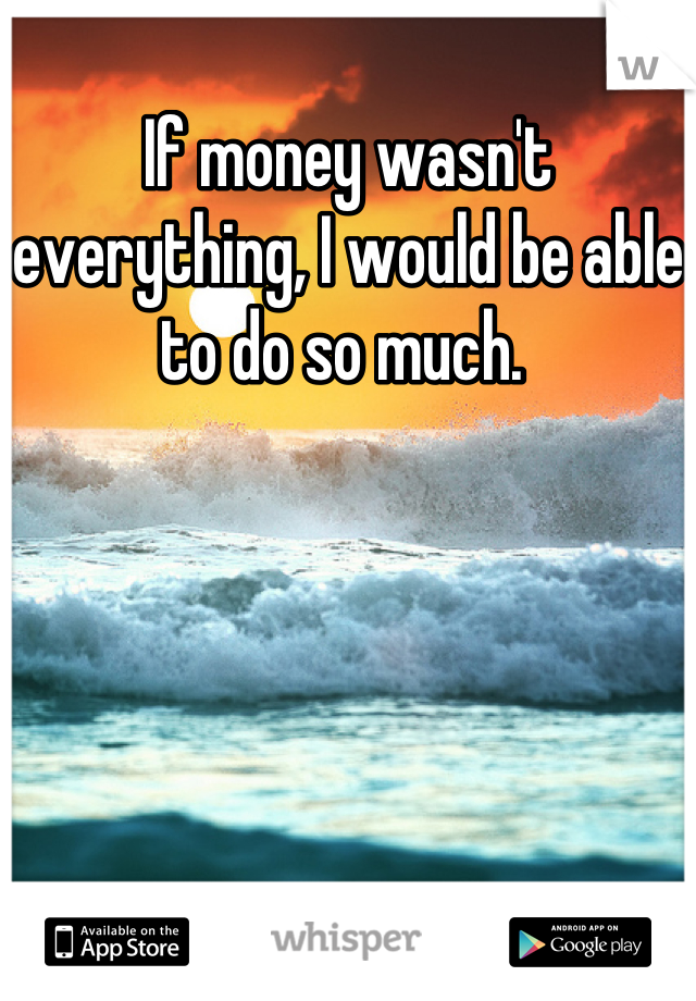 If money wasn't everything, I would be able to do so much.
