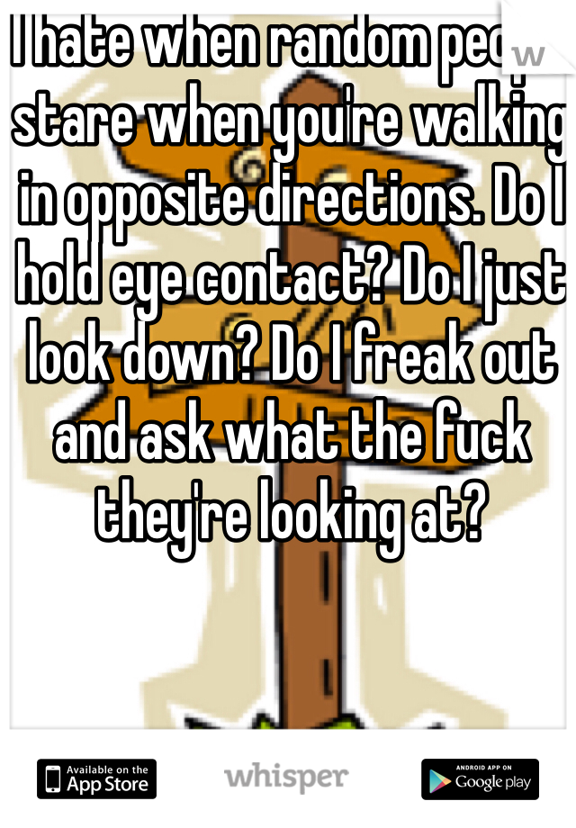 I hate when random people stare when you're walking in opposite directions. Do I hold eye contact? Do I just look down? Do I freak out and ask what the fuck they're looking at?