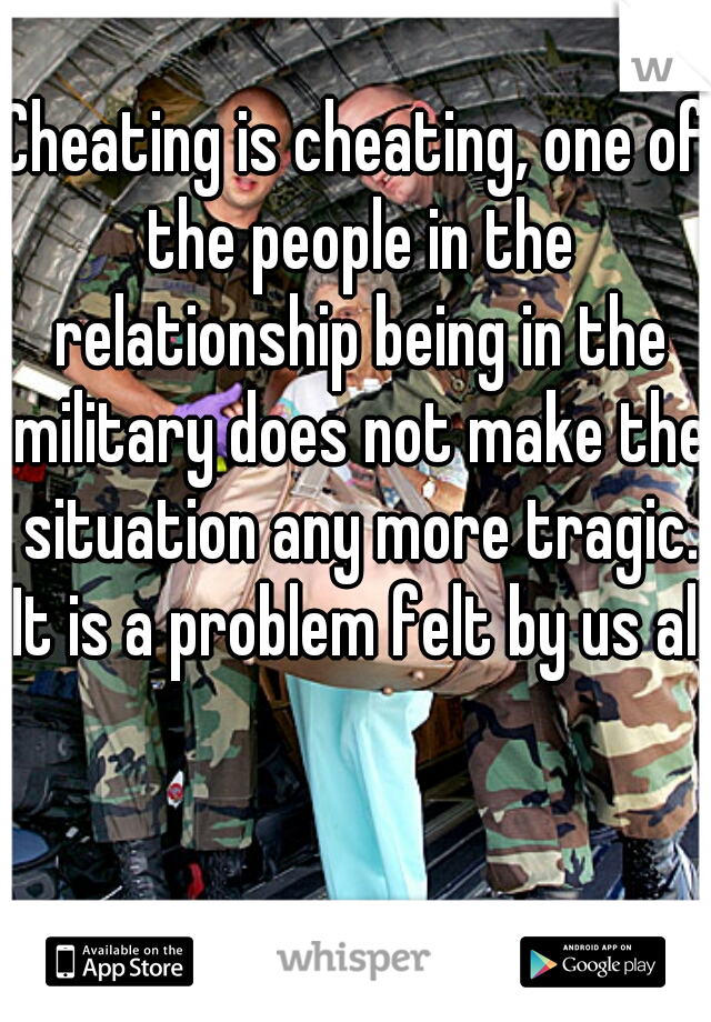 Cheating is cheating, one of the people in the relationship being in the military does not make the situation any more tragic. It is a problem felt by us all.