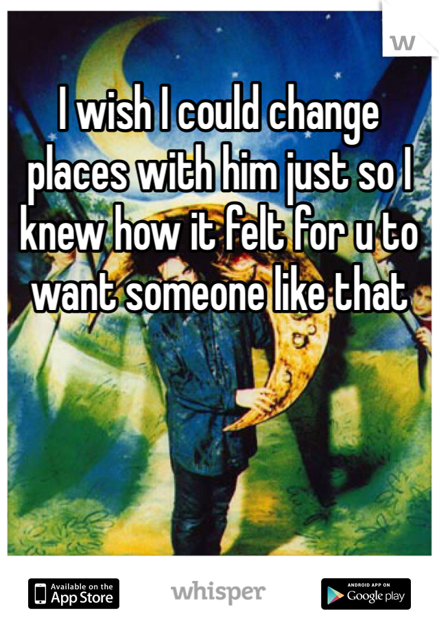I wish I could change places with him just so I knew how it felt for u to want someone like that