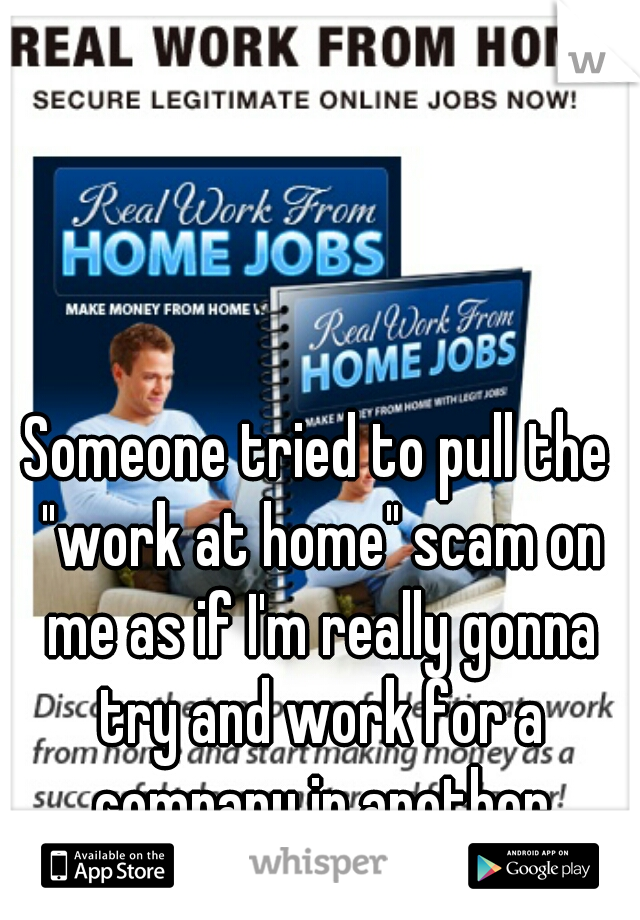 """Someone tried to pull the """"work at home"""" scam on me as if I'm really gonna try and work for a company in another country >_>"""