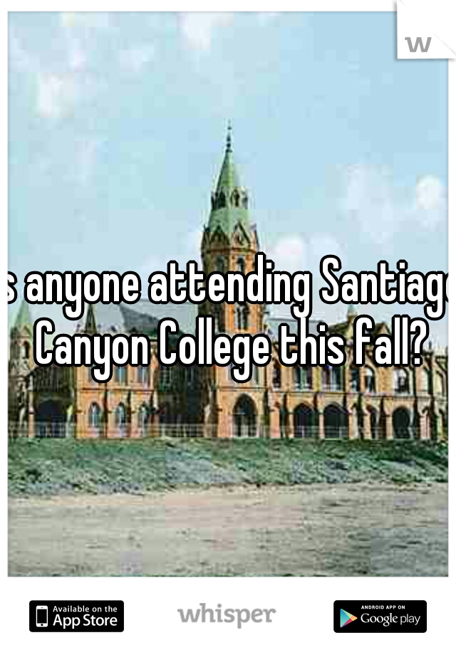 Is anyone attending Santiago Canyon College this fall?