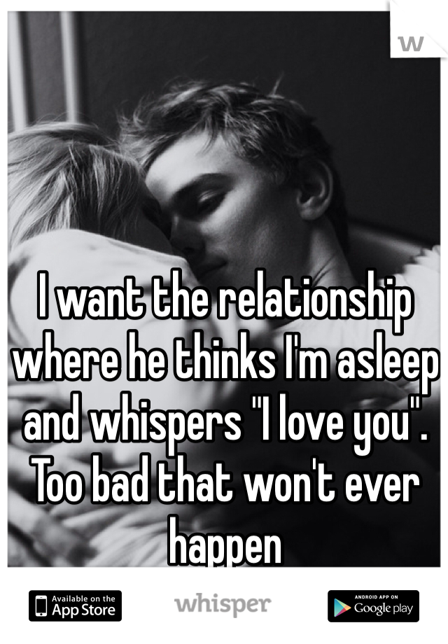 "I want the relationship where he thinks I'm asleep and whispers ""I love you"". Too bad that won't ever happen"