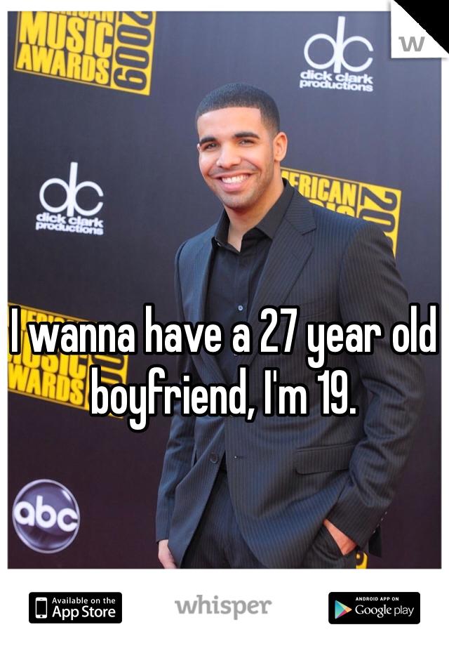 I wanna have a 27 year old boyfriend, I'm 19.