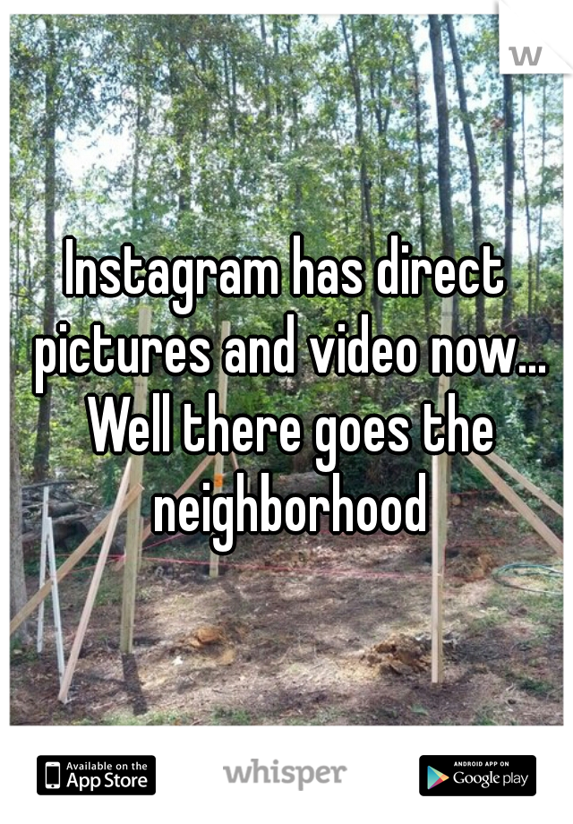 Instagram has direct pictures and video now... Well there goes the neighborhood