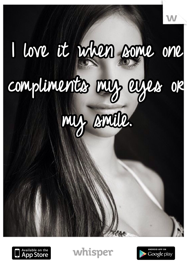 I love it when some one compliments my eyes or my smile.