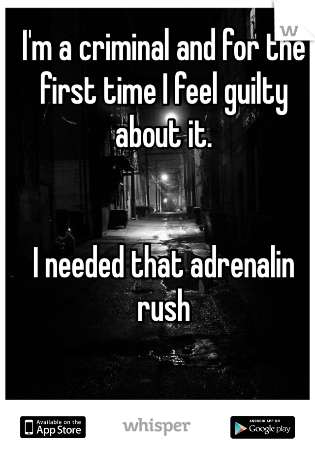 I'm a criminal and for the first time I feel guilty about it.   I needed that adrenalin rush
