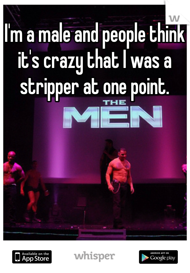 I'm a male and people think it's crazy that I was a stripper at one point.