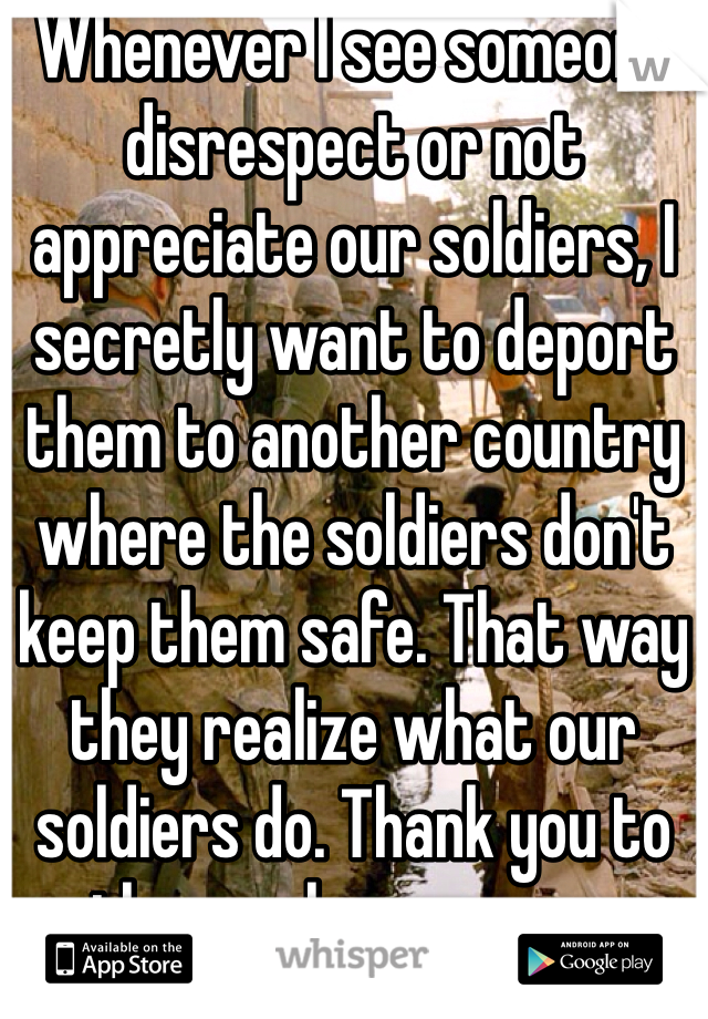 Whenever I see someone disrespect or not appreciate our soldiers, I secretly want to deport them to another country where the soldiers don't keep them safe. That way they realize what our soldiers do. Thank you to those who serve us.