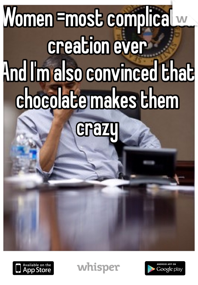 Women =most complicated creation ever  And I'm also convinced that chocolate makes them crazy