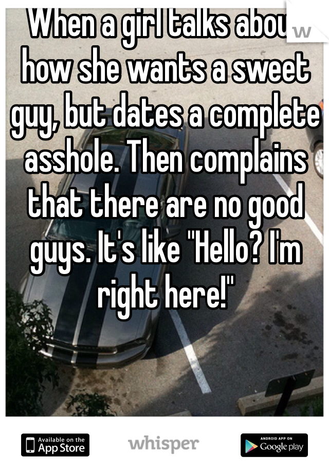 """When a girl talks about how she wants a sweet guy, but dates a complete asshole. Then complains that there are no good guys. It's like """"Hello? I'm right here!"""""""