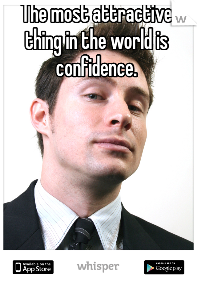 The most attractive thing in the world is confidence.