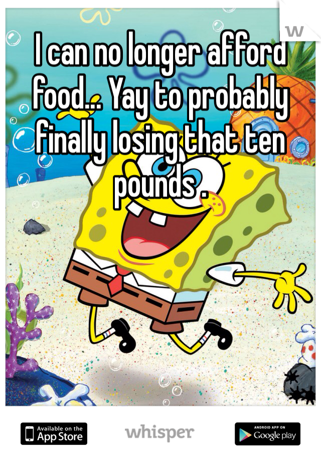 I can no longer afford food... Yay to probably finally losing that ten pounds .