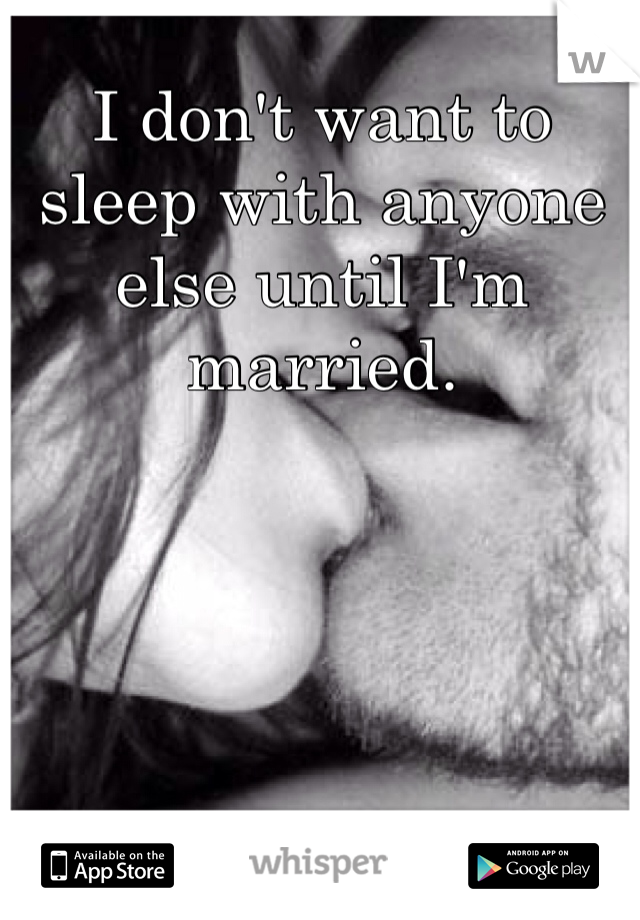I don't want to sleep with anyone else until I'm married.