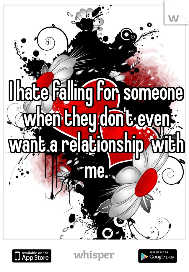 I hate falling for someone when they don't even want a relationship  with me.