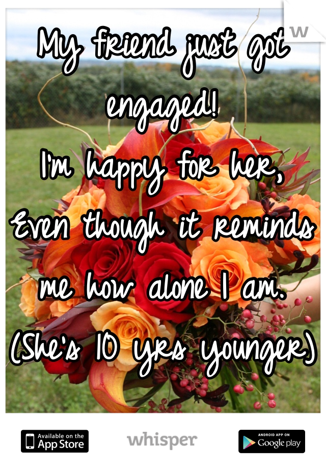 My friend just got engaged! I'm happy for her, Even though it reminds me how alone I am. (She's 10 yrs younger)