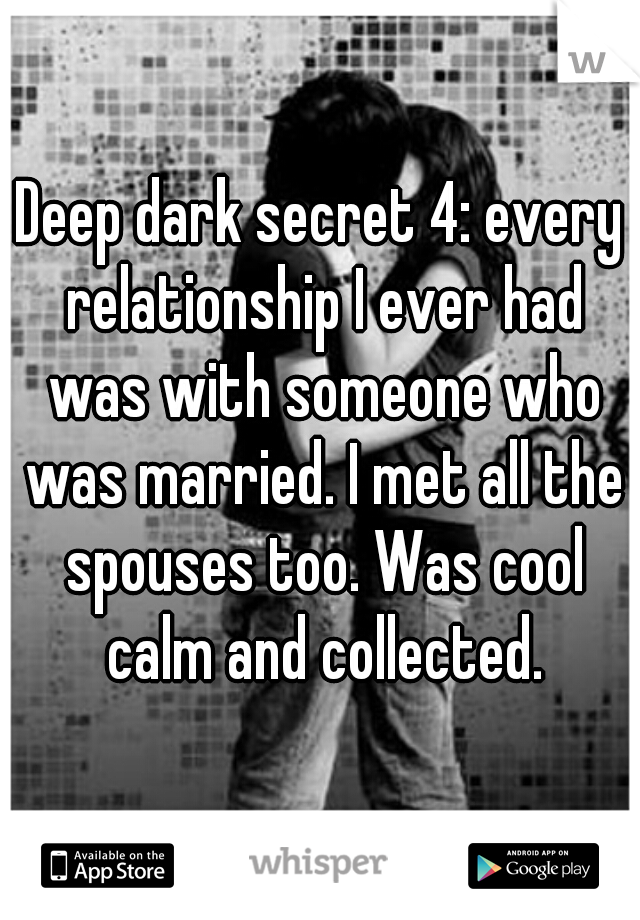 Deep dark secret 4: every relationship I ever had was with someone who was married. I met all the spouses too. Was cool calm and collected.
