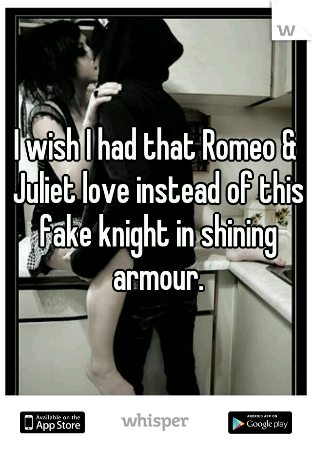 I wish I had that Romeo & Juliet love instead of this fake knight in shining armour.