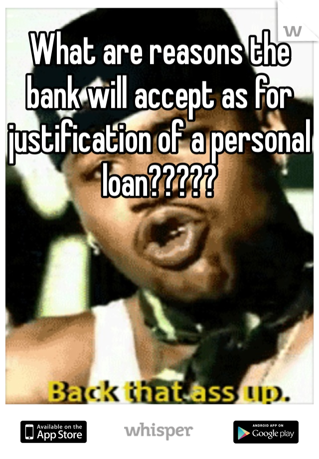 What are reasons the bank will accept as for justification of a personal loan?????