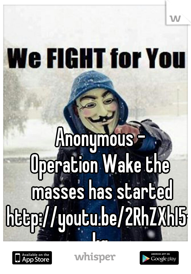 Anonymous - Operation Wake the masses has started  http://youtu.be/2RhZXhI5-kg