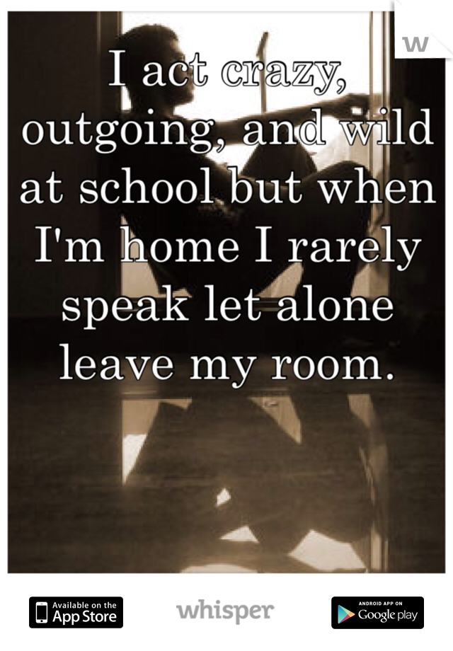 I act crazy, outgoing, and wild at school but when I'm home I rarely speak let alone leave my room.
