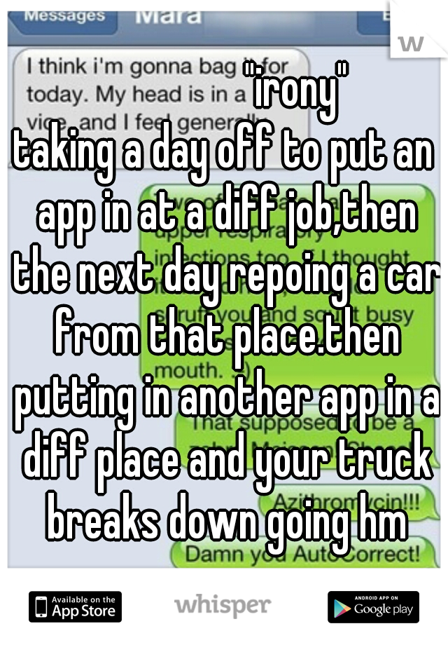 """""""irony"""" taking a day off to put an app in at a diff job,then the next day repoing a car from that place.then putting in another app in a diff place and your truck breaks down going hm"""