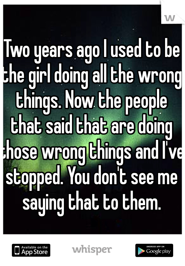 Two years ago I used to be the girl doing all the wrong things. Now the people that said that are doing those wrong things and I've stopped. You don't see me saying that to them.
