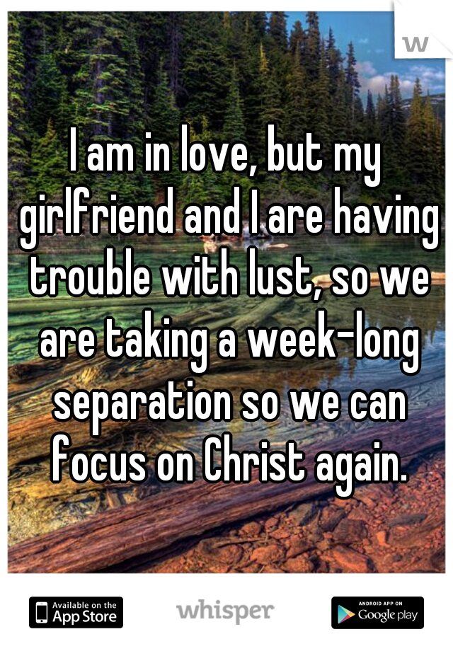 I am in love, but my girlfriend and I are having trouble with lust, so we are taking a week-long separation so we can focus on Christ again.