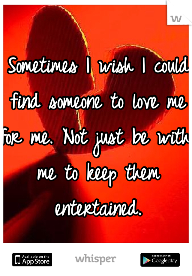 Sometimes I wish I could find someone to love me for me. Not just be with me to keep them entertained.