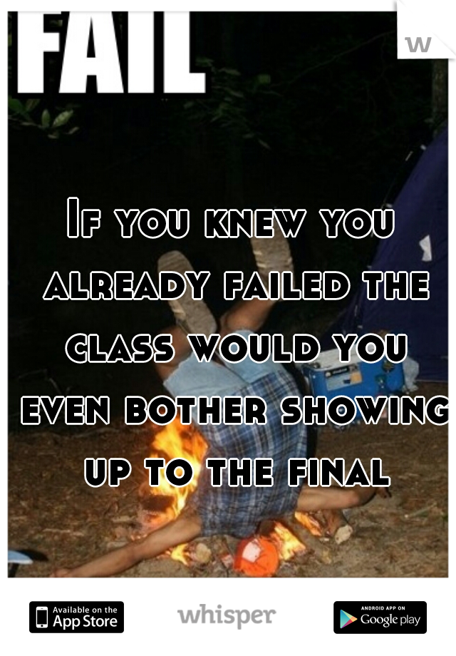 If you knew you already failed the class would you even bother showing up to the final?