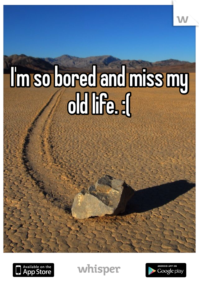 I'm so bored and miss my old life. :(