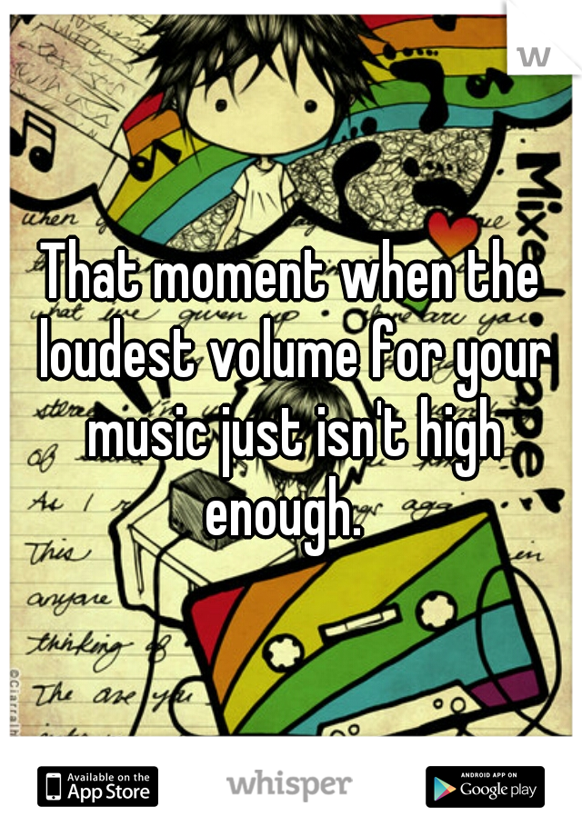 That moment when the loudest volume for your music just isn't high enough.