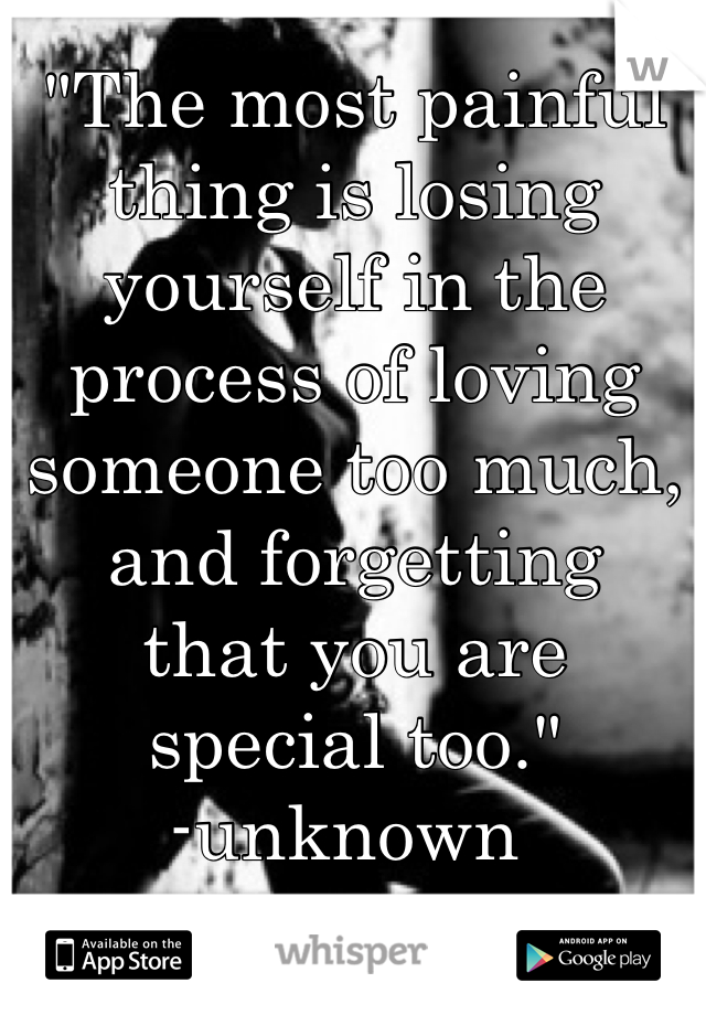 """""""The most painful thing is losing yourself in the process of loving someone too much, and forgetting  that you are  special too."""" -unknown"""