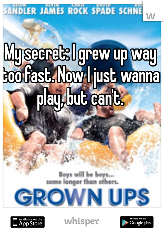 My secret: I grew up way too fast. Now I just wanna play, but can't.