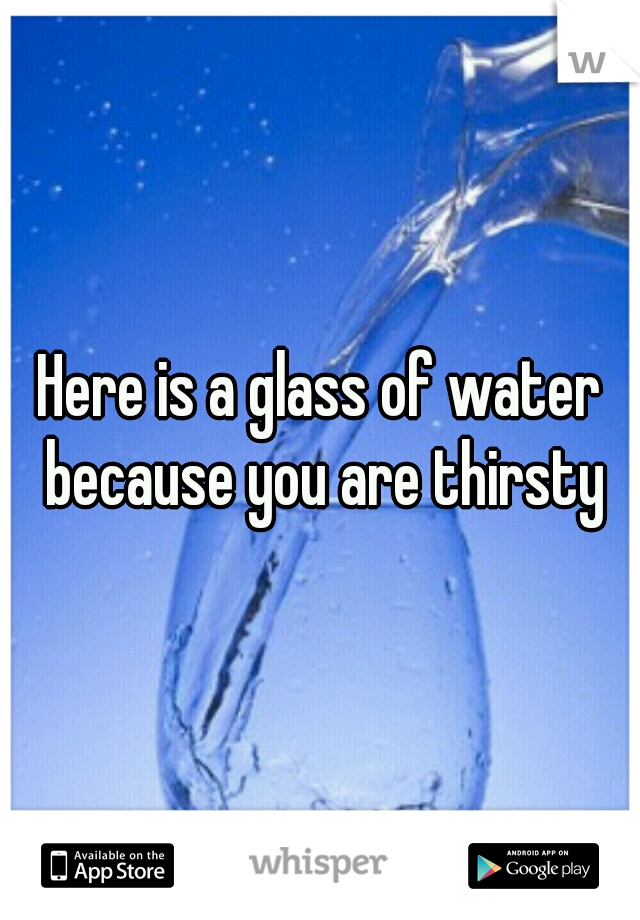 Here is a glass of water because you are thirsty