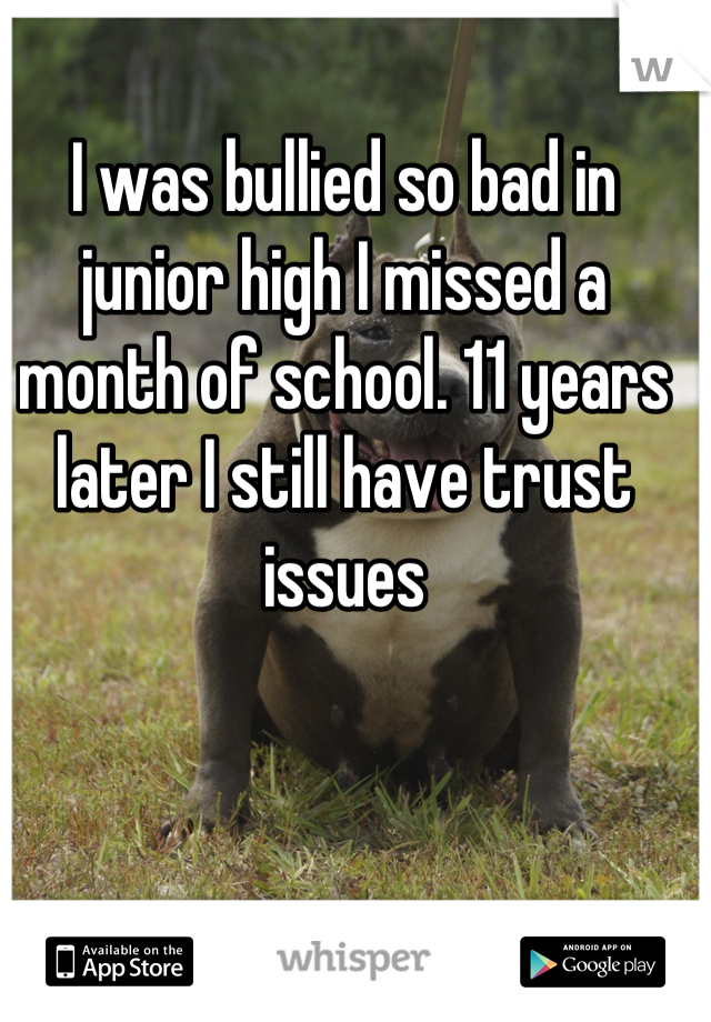 I was bullied so bad in junior high I missed a month of school. 11 years later I still have trust issues