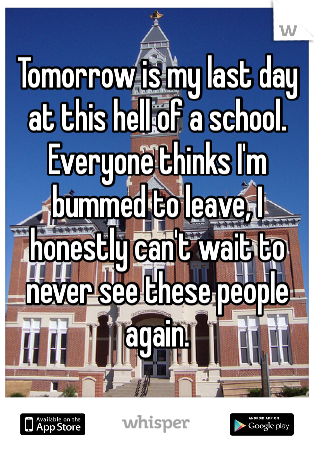 Tomorrow is my last day at this hell of a school. Everyone thinks I'm bummed to leave, I honestly can't wait to never see these people again.